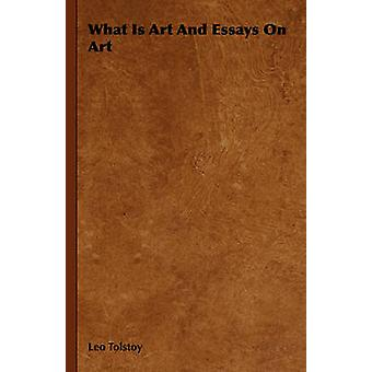 What Is Art and Essays on Art by Tolstoy & Leo Nikolayevich