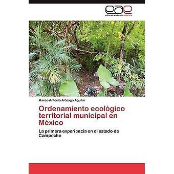 Ordenamiento Ecologico Territorial Municipal En Mexico by Arteaga Aguilar & Marco Antonio