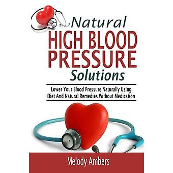 Natural High Blood Pressure Solutions - Lower Your Blood Pressure Natu