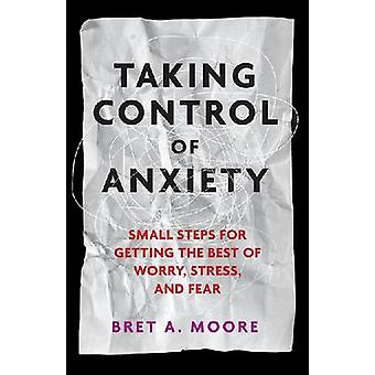 Taking Control of Anxiety - Small Steps for Getting the Best of Worry
