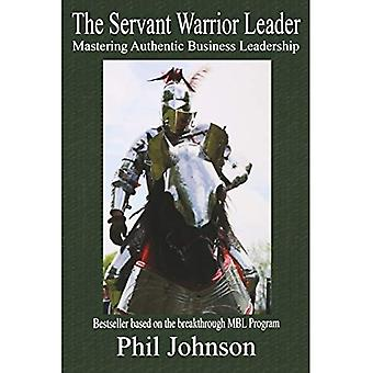 The Servant Warrior Leader: Mastering Authentic Business Leadership