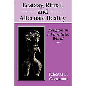 Ecstasy Ritual and Alternate Reality Religion in a Pluralistic World by Goodman & Felicitas