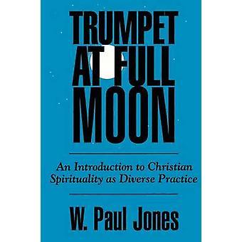 Trompete bei Vollmond eine Einführung in die christliche Spiritualität als vielfältige Praxis von Jones & W. Paul