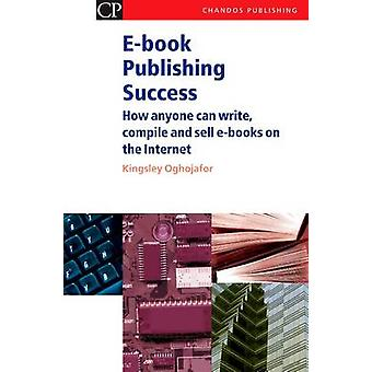 EBook Publishing Success How Anyone Can Write Compile and Sell EBooks on the Internet by Oghjojafor & Kingsley