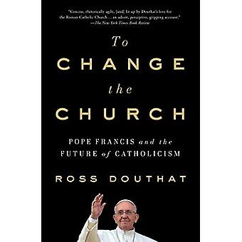 To Change the Church: Pope� Francis and the Future of� Catholicism