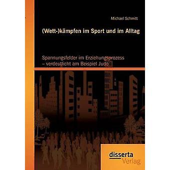 Wettkmpfen im Sport und im Alltag Spannungsfelder im Erziehungsprozess  verdeutlicht am Beispiel Judo by Schmitt & Michael