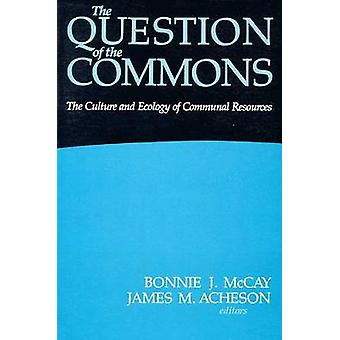 The Question of the Commons - The Culture and Ecology of Communal Reso