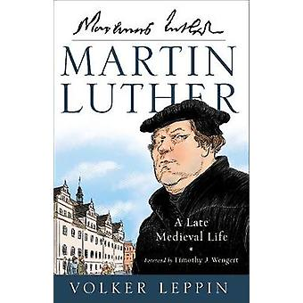 Martin Luther - A Late Medieval Life by Volker Leppin - 9780801098215