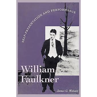 William Faulkner - Selbstdarstellung und Performance von James G. Watso