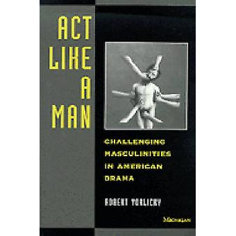 Act Like a Man - Challenging Masculinities in American Drama by Robert