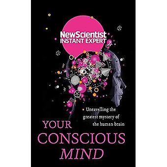 Your Conscious Mind: Unravelling the greatest mystery of the human brain - New Scientist Instant Expert