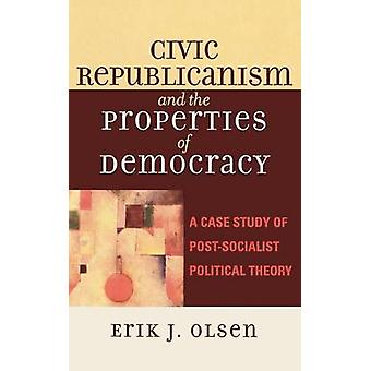 Civic Republicanism and the Properties of Democracy A Case Study of PostSocialist Political Theory by Olsen & Erik J.