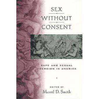 Sex without Consent Rape and Sexual Coercion in America by Smith & Merril D.