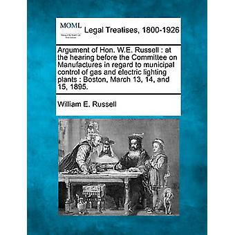 Argument of Hon. W.E. Russell  at the hearing before the Committee on Manufactures in regard to municipal control of gas and electric lighting plants  Boston March 13 14 and 15 1895. by Russell & William E.