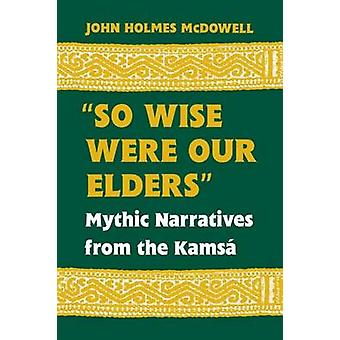 So Wise Were Our Elders Mythic Narratives from the Kamsa by McDowell & John Holmes