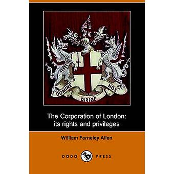 The Corporation of London Its Rights and Privileges Dodo Press by Allen & William Ferneley