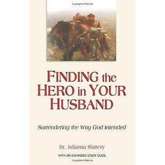 Finding the Hero in Your Husband - Surrendering the Way God Intended B