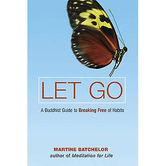 Let Go - A Buddhist Guide to Breaking Free of Habits by Martine Batche