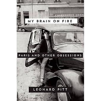 My Brain on Fire - Paris and Other Obsessions by Leonard Pitt - 978159