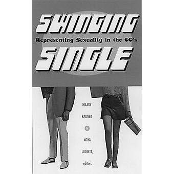 Swinging Single - Representing Sexuality in the 1960s by Hilary Radner