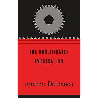 The Abolitionist Imagination by Andrew Delbanco - Daniel Carpenter -