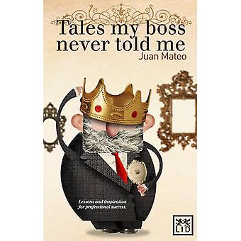 Tales My Boss Never Told Me - Lessons for Professional Success by Juan