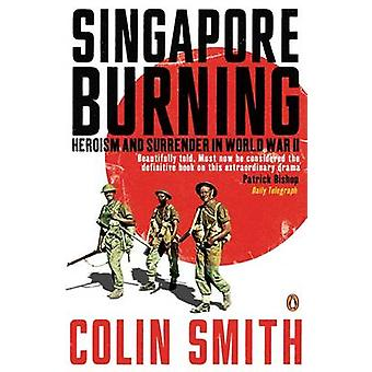 Singapore Burning - Heroism and Surrender in World War II by Colin Smi
