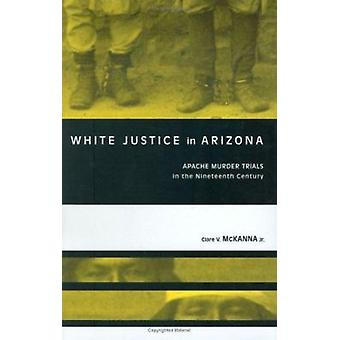 White Justice in Arizona - Apache Murder Trials in the Nineteenth Cent