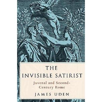 The Invisible Satirist - Juvenal and Second-Century Rome by The Invisi