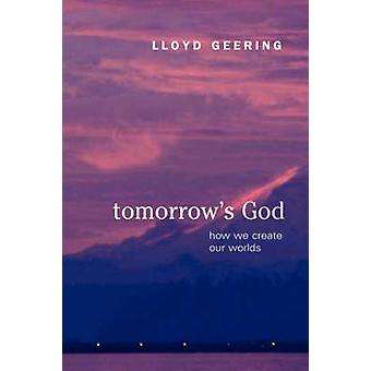 Tomorrows God How We Create Our Worlds by Geering & Lloyd
