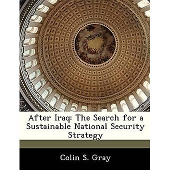 After Iraq The Search for a Sustainable National Security Strategy by Gray & Colin S.