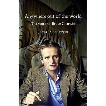 Anywhere Out of the World The Work of Bruce Chatwin by Chatwin & Jonathan