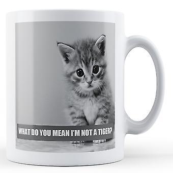 What Do You Mean I'm Not A Tiger? - Printed Mug