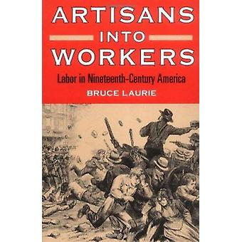 Artisans into Workers - Labor in Nineteenth-Century America by Bruce L