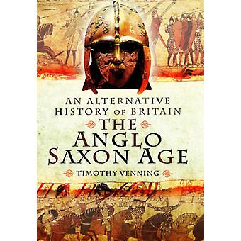 An Alternative History of Britain - The Anglo-Saxon Age by Timothy Ven