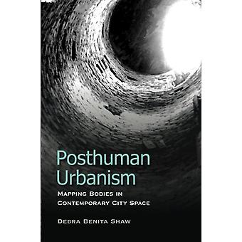 Posthuman Urbanism - Mapping Bodies in Contemporary City Space by Debr