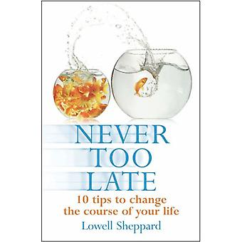 Never Too Late - Ten Tips for Changing the Course of Your Life by Lowe