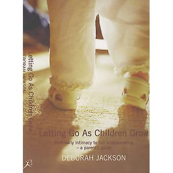 Letting Go as Children Grow  From Early Intimacy to Full Independence  a Parents Guide by Deborah Jackson