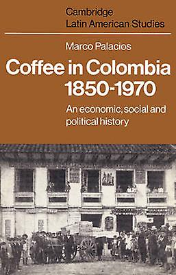 Coffee in Colombia 1850 1970 An Economic Social and Political History by Palacios & Marco