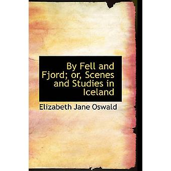 By Fell and Fjord or Scenes and Studies in Iceland by Oswald & E. J.