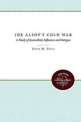 Joe Alsops Cold War A Study of Journalistic Influence and Intrigue by Yoder & Edwin M. Jr.