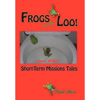 Frogs in the Loo And Other ShortTerm Missions Tales by Olson & Patti