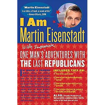 I Am Martin Eisenstadt - One Man's (Wildly Inappropriate) Adventures w