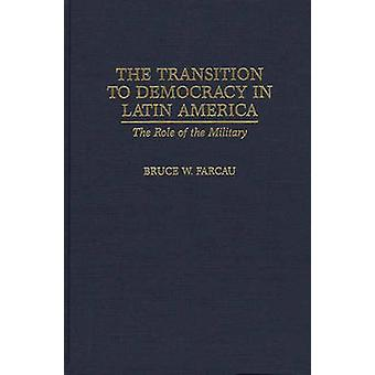 The Transition to Democracy in Latin America The Role of the Military by Farcau & Bruce W.