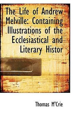The Life of Andrew Melville Containing Illustrations of the Ecclesiastical and Literary Histor by MCrie & Thomas