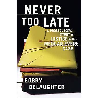 Never Too Late A Prosecutors Story of Justice in the Medgar Evars Case by Delaughter & Bobby