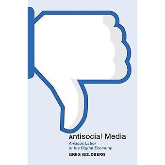 Antisocial Media - Anxious Labor in the Digital Economy by Greg Goldbe