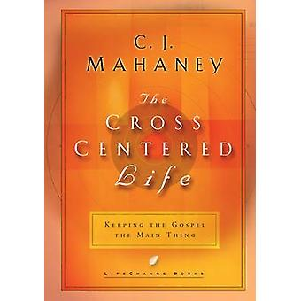 The Cross-Centered Life - Experience the Power of the Gospel by C. J.
