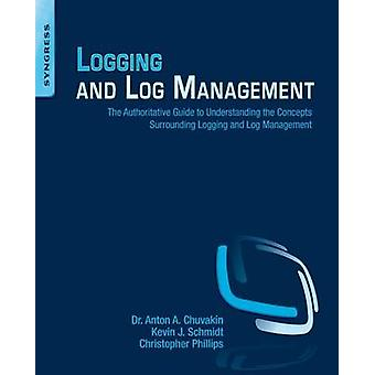 Logging and Log Management The Authoritative Guide to Understanding the Concepts Surrounding Logging and Log Management by Chuvakin & Anton A.