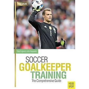 Soccer Goalkeeping Training - The Comprehensive Guide by Tony Englund